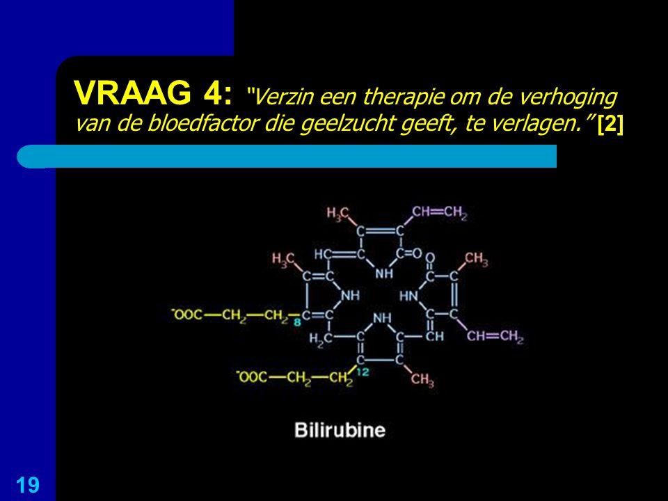 VRAAG 4: Verzin een therapie om de verhoging van de bloedfactor die geelzucht geeft, te verlagen. [2]